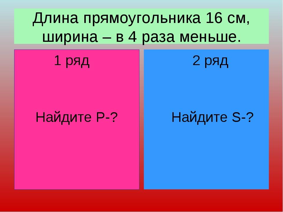 Длина прямоугольника 16 см, ширина – в 4 раза меньше. 1 ряд Найдите Р-? 2 ряд...