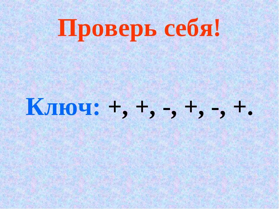 Проверь себя! Ключ: +, +, -, +, -, +.