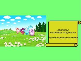 «ЗДОРОВЬЕ НЕ КУПИШЬ ЗА ДЕНЬГИ.» Русская народная пословица