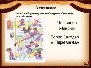 3 «А» класс Классный руководитель Сляднева Светлана Михайловна Черкашин Макси