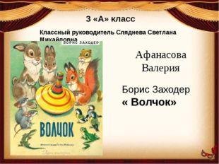 3 «А» класс Классный руководитель Сляднева Светлана Михайловна Афанасова Вале