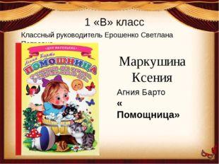 Классный руководитель Ерошенко Светлана Петровна 1 «В» класс Маркушина Ксения