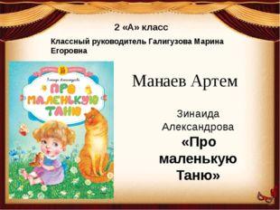 2 «А» класс Классный руководитель Галигузова Марина Егоровна Манаев Артем Зин