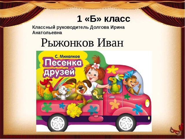 Рыжонков Иван 1 «Б» класс Классный руководитель Долгова Ирина Анатольевна