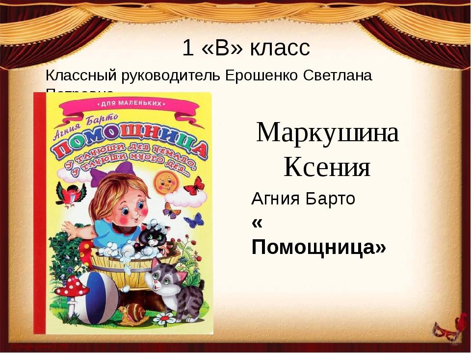 Классный руководитель Ерошенко Светлана Петровна 1 «В» класс Маркушина Ксения...