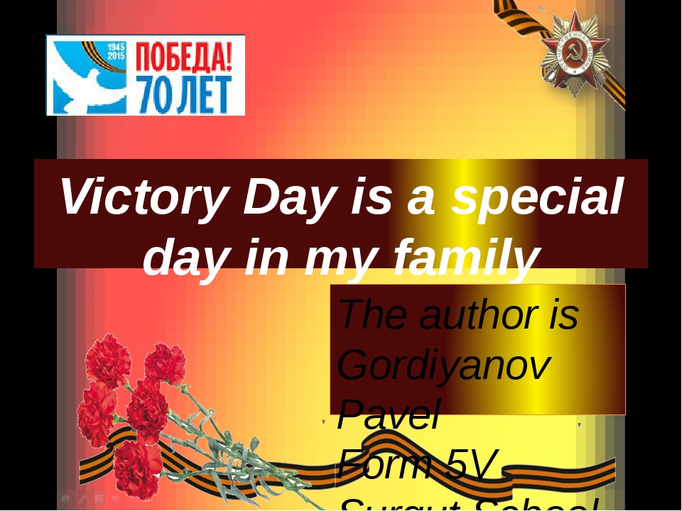 Victory Day is a special day in my family The author is Gordiyanov Pavel Form...