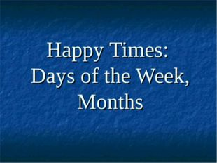 Happy Times: Days of the Week, Months