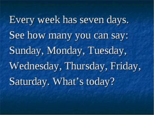 Every week has seven days. See how many you can say: Sunday, Monday, Tuesday,