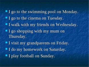 I go to the swimming pool on Monday. I go to the cinema on Tuesday. I walk wi