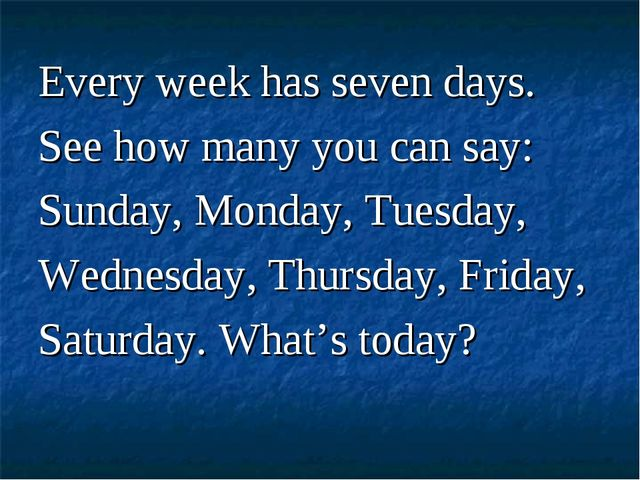 Every week has seven days. See how many you can say: Sunday, Monday, Tuesday,...