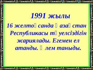 1991 жылы 16 желтоқсанда Қазақстан Республикасы тәуелсіздігін жариялады. Е