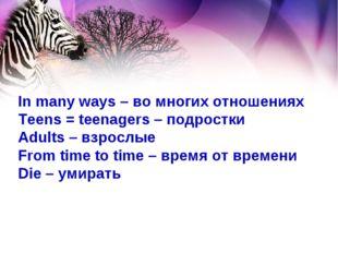 In many ways – во многих отношениях Teens = teenagers – подростки Adults – вз
