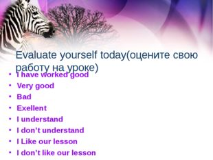 Evaluate yourself today(оцените свою работу на уроке) I have worked good Very