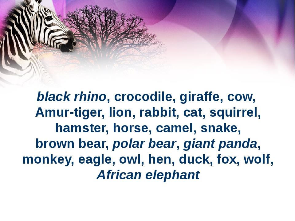 black rhino, crocodile, giraffe, cow, Amur-tiger, lion, rabbit, cat, squirrel...