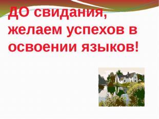 ДО свидания, желаем успехов в освоении языков!