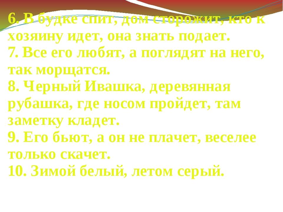 6. В будке спит, дом сторожит, кто к хозяину идет, она знать подает. 7. Все...