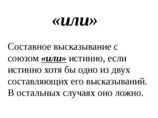 «или» Составное высказывание с союзом «или» истинно, если истинно хотя бы одн