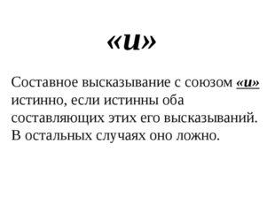 «и» Составное высказывание с союзом «и» истинно, если истинны оба составляющи