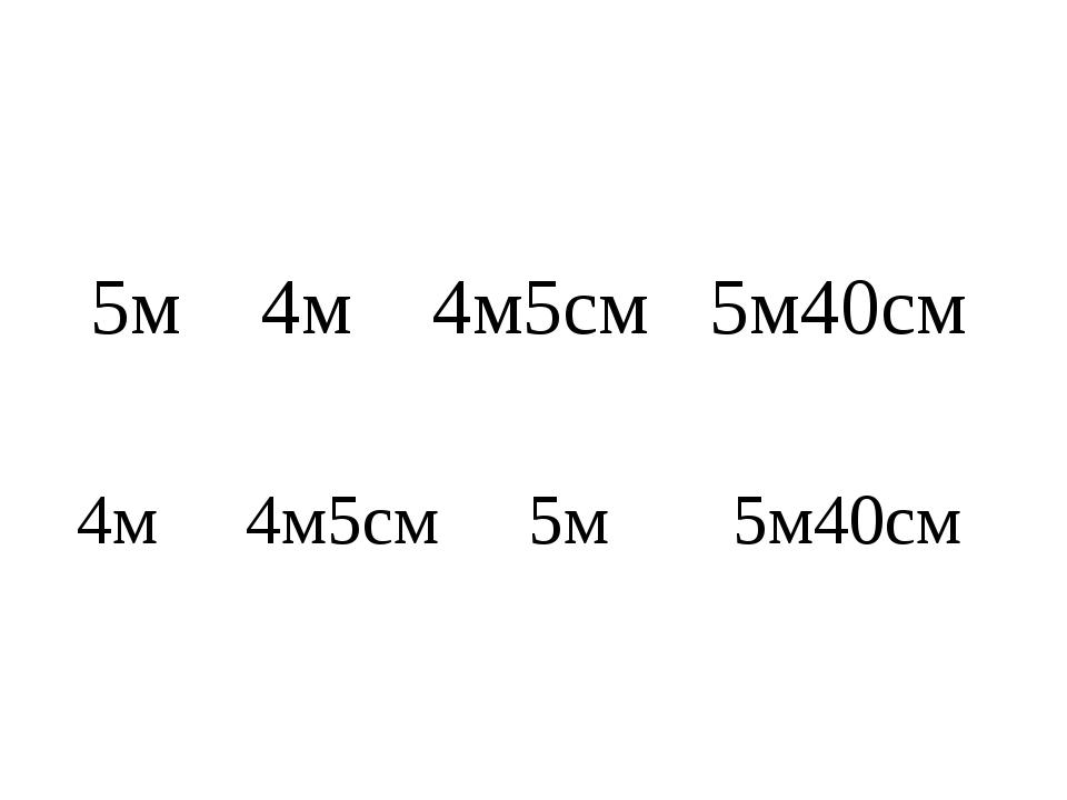 5м 4м 4м5см 5м40см 4м 4м5см 5м 5м40см
