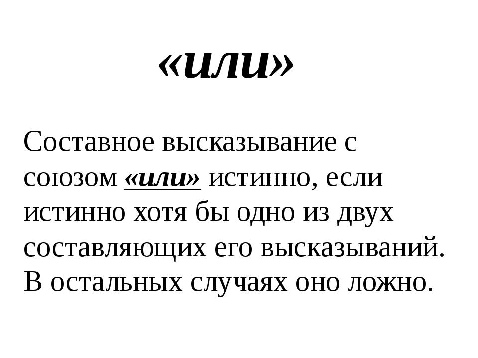 «или» Составное высказывание с союзом «или» истинно, если истинно хотя бы одн...