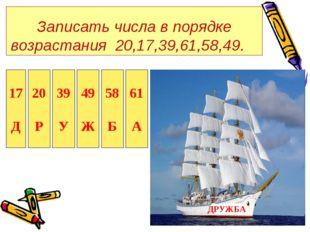 Записать числа в порядке возрастания 20,17,39,61,58,49. 17 Д 20 Р 39 У 49 Ж 5