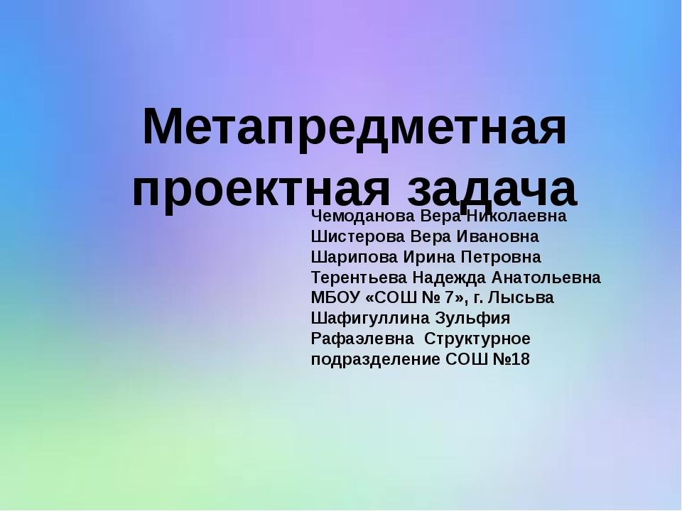 Метапредметная проектная задача Чемоданова Вера Николаевна Шистерова Вера Ива...
