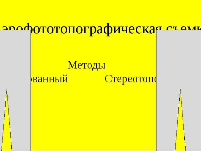 Аэрофототопографическая съемка Методы Комбинированный Стереотопографический