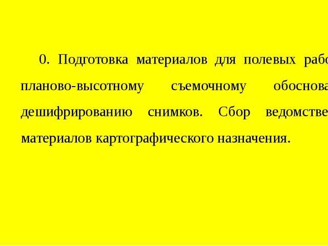 0. Подготовка материалов для полевых работ по планово-высотному съемочному об...