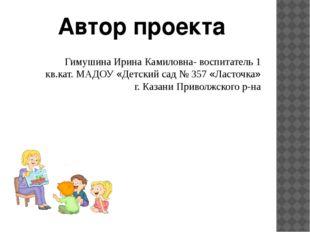 Гимушина Ирина Камиловна- воспитатель 1 кв.кат. МАДОУ «Детский сад № 357 «Лас