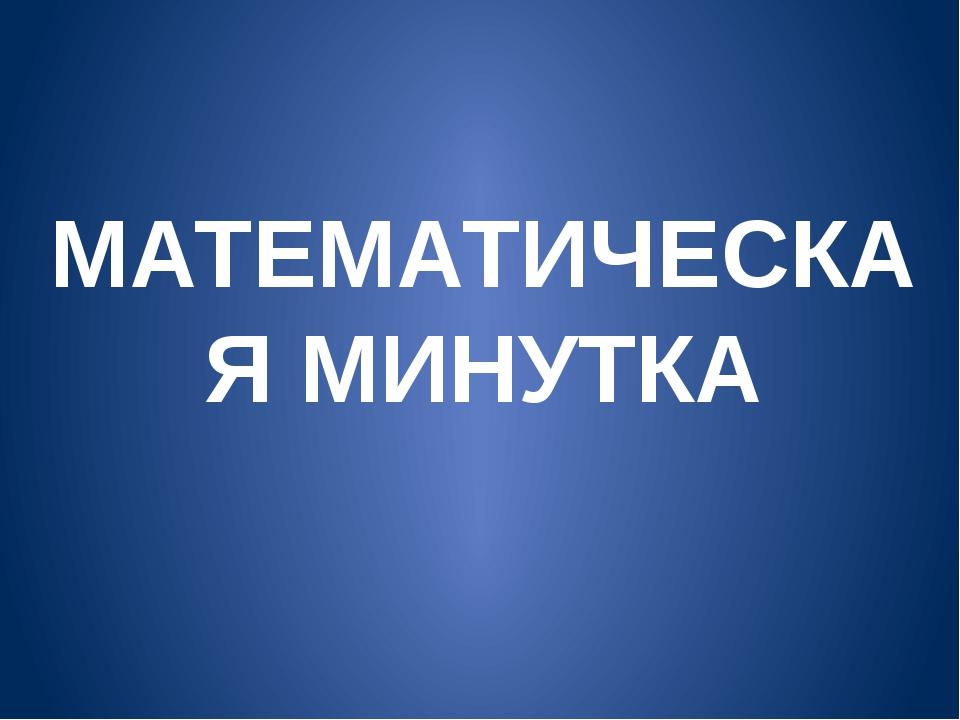 МАТЕМАТИЧЕСКАЯ МИНУТКА
