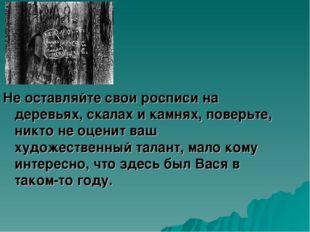 Не оставляйте свои росписи на деревьях, скалах и камнях, поверьте, никто