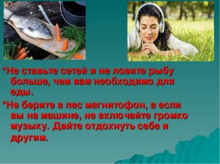 *Не ставьте сетей и не ловите рыбу больше, чем вам необходимо для еды.