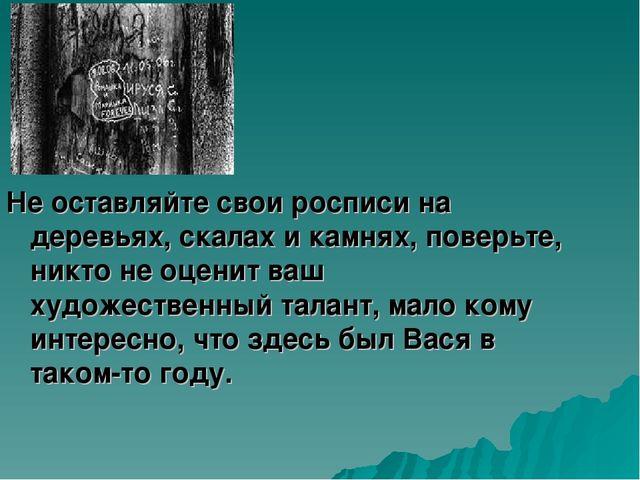 Не оставляйте свои росписи на деревьях, скалах и камнях, поверьте, никто...