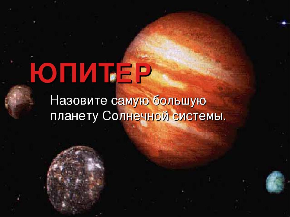 ЮПИТЕР Назовите самую большую планету Солнечной системы.