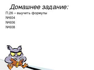 П.26 – выучить формулы №604 №606 №608 Домашнее задание: