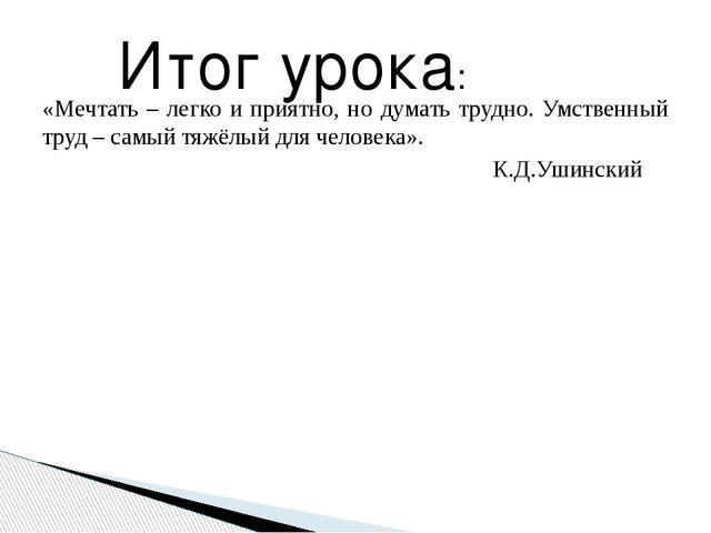 «Мечтать – легко и приятно, но думать трудно. Умственный труд – самый тяжёлый...