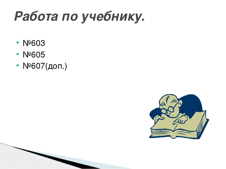 №603 №605 №607(доп.) Работа по учебнику.