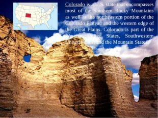 Colorado is a U.S. state that encompasses most of the Southern Rocky Mountain