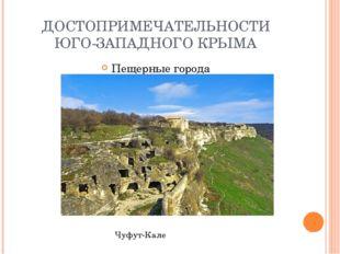 ДОСТОПРИМЕЧАТЕЛЬНОСТИ ЮГО-ЗАПАДНОГО КРЫМА Пещерные города Чуфут-Кале