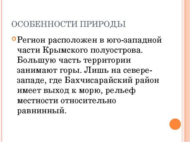 ОСОБЕННОСТИ ПРИРОДЫ Регион расположен в юго-западной части Крымского полуостр...