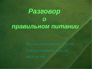 Разговор о правильном питании Наталья Александровна Рябова Учитель начальных