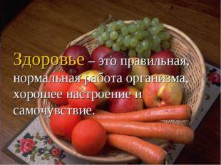 Здоровье – это правильная, нормальная работа организма, хорошее настроение и