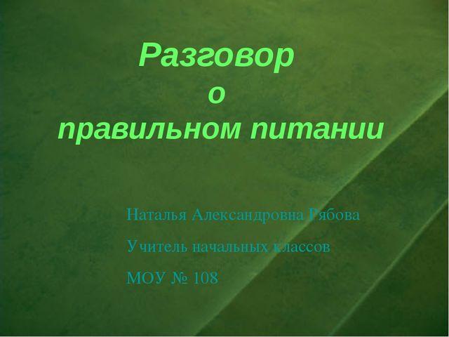 Разговор о правильном питании Наталья Александровна Рябова Учитель начальных...