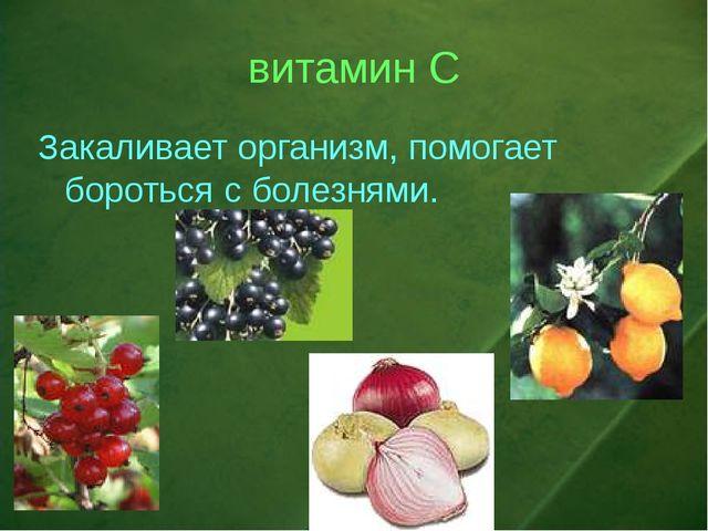 витамин С Закаливает организм, помогает бороться с болезнями.
