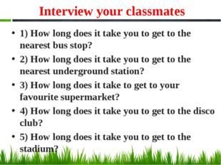 Interview your classmates 1) How long does it take you to get to the nearest
