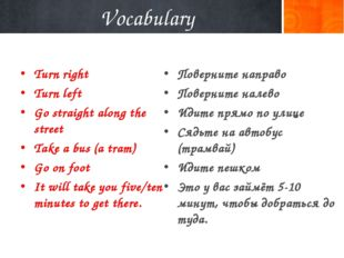 Vocabulary Turn right Turn left Go straight along the street Take a bus (a tr