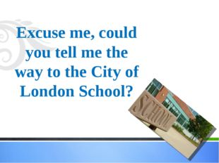 Excuse me, could you tell me the way to the City of London School?