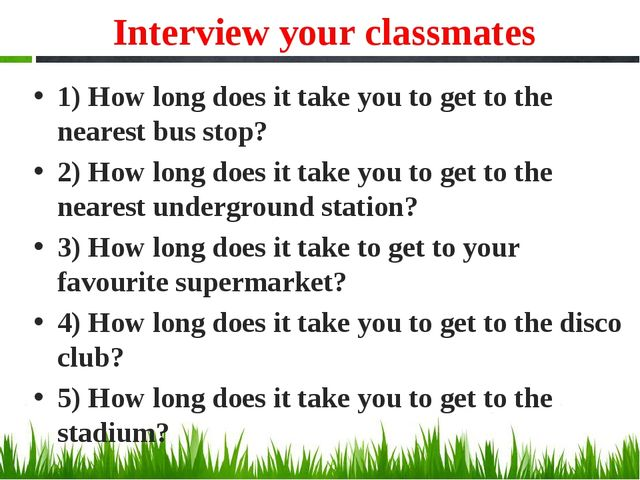 Interview your classmates 1) How long does it take you to get to the nearest...