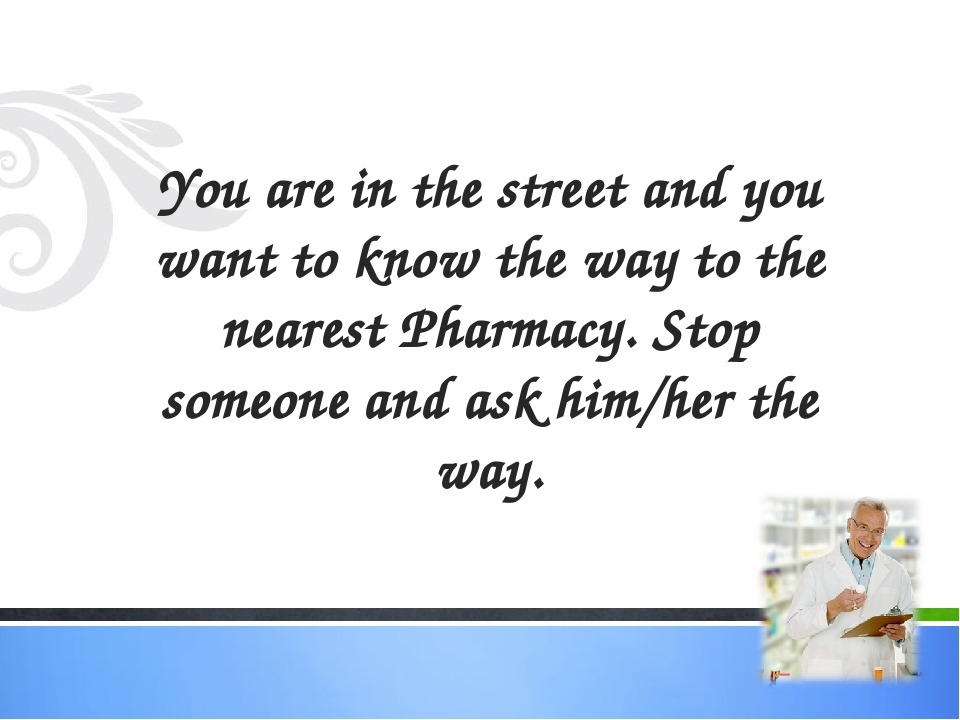 You are in the street and you want to know the way to the nearest Pharmacy. S...