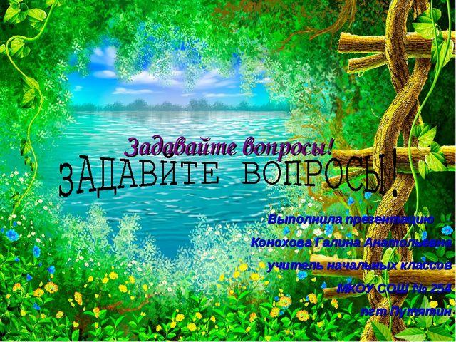Задавайте вопросы! Выполнила презентацию Конохова Галина Анатольевна учитель...